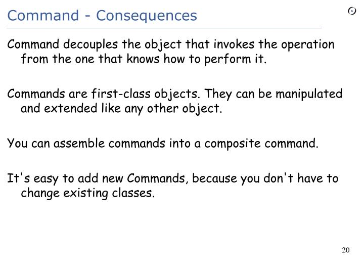 Command decouples the object that invokes the operation from the one that knows how to perform it.