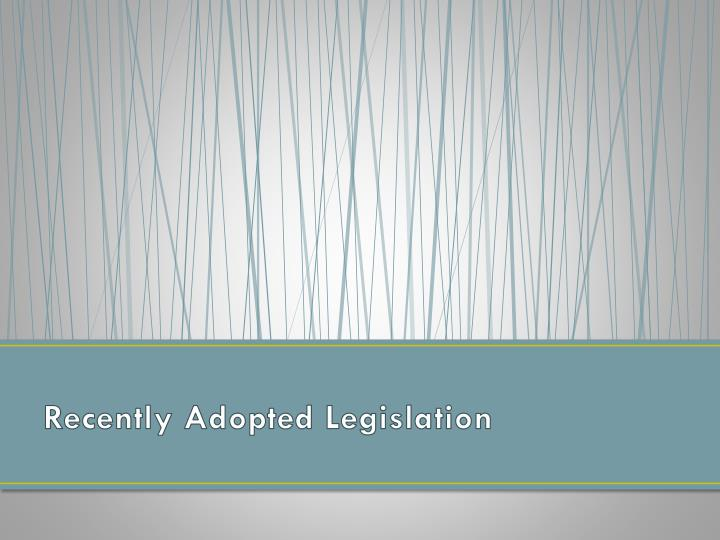 Recently Adopted Legislation