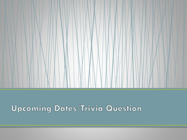 Upcoming Dates/Trivia Question