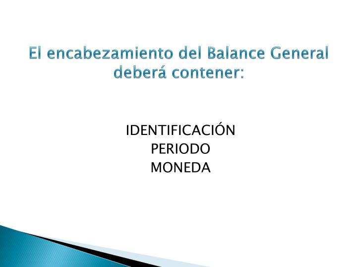 El encabezamiento del Balance General deberá contener: