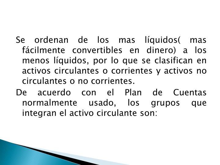 Se ordenan de los mas líquidos( mas fácilmente convertibles en dinero) a los menos líquidos, por lo que se clasifican en activos circulantes o corrientes y activos no circulantes o no corrientes.