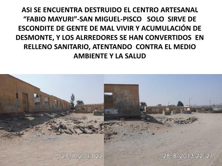 """ASI SE ENCUENTRA DESTRUIDO EL CENTRO ARTESANAL """"FABIO MAYURI""""-SAN MIGUEL-PISCO   SOLO  SIRVE DE ESCONDITE DE GENTE DE MAL VIVIR Y ACUMULACIÓN DE DESMONTE, Y LOS ALRREDORES SE HAN CONVERTIDOS  EN  RELLENO SANITARIO, ATENTANDO  CONTRA EL MEDIO AMBIENTE Y LA SALUD"""