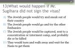 13 what would happen if mr sugihara did not sign the visas