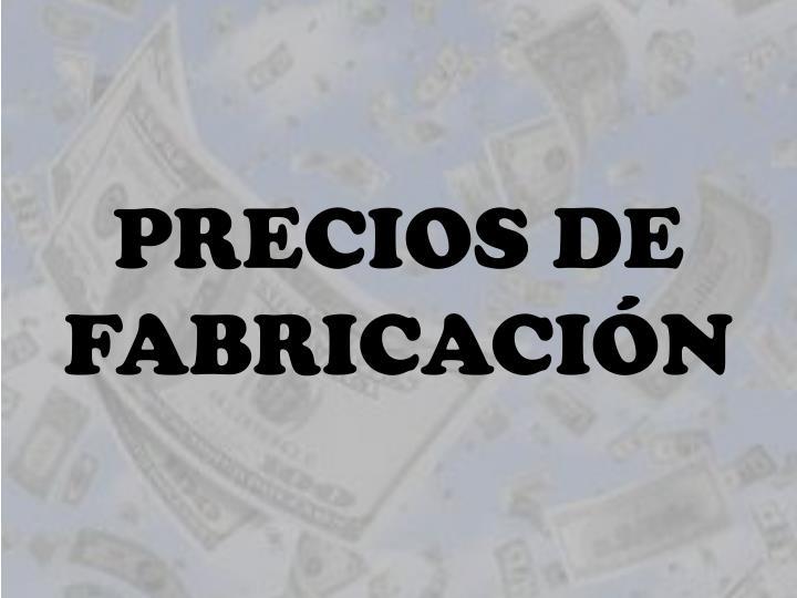 PRECIOS DE FABRICACIÓN