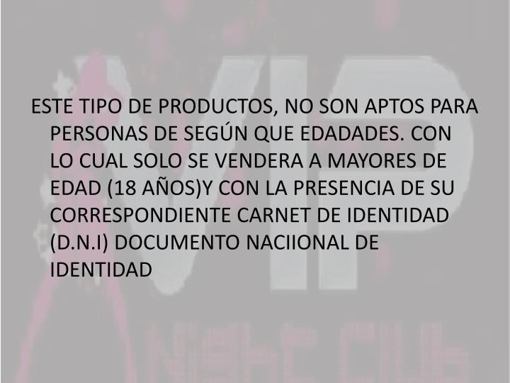 ESTE TIPO DE PRODUCTOS, NO SON APTOS PARA PERSONAS DE SEGÚN QUE EDADADES. CON LO CUAL SOLO SE VENDERA A MAYORES DE EDAD (18 AÑOS)Y CON LA PRESENCIA DE SU CORRESPONDIENTE CARNET DE IDENTIDAD (D.N.I) DOCUMENTO NACIIONAL DE IDENTIDAD