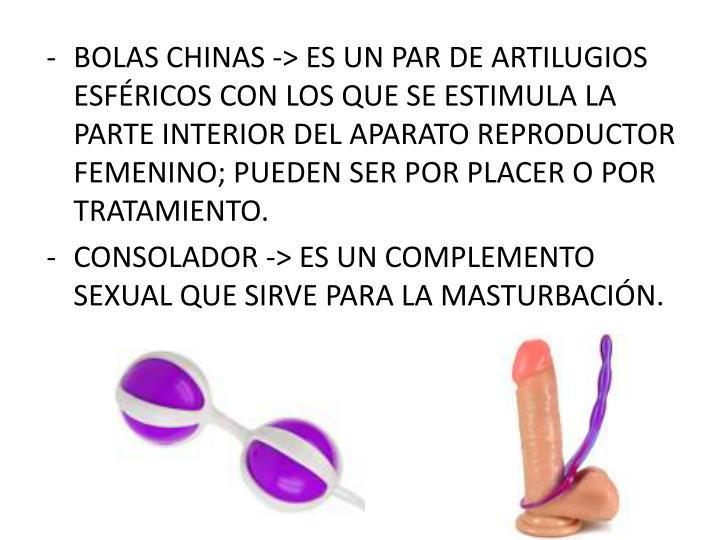 BOLAS CHINAS -> ES UN PAR DE ARTILUGIOS ESFÉRICOS CON LOS QUE SE ESTIMULA LA PARTE INTERIOR DEL APARATO REPRODUCTOR FEMENINO; PUEDEN SER POR PLACER O POR TRATAMIENTO.
