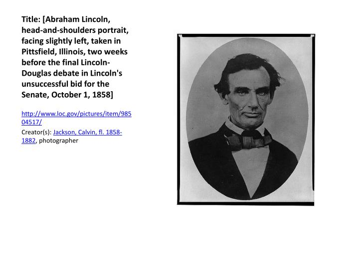 Title: [Abraham Lincoln, head-and-shoulders portrait, facing slightly left, taken in Pittsfield, Illinois, two weeks before the final Lincoln-Douglas debate in Lincoln's unsuccessful bid for the Senate, October 1, 1858]