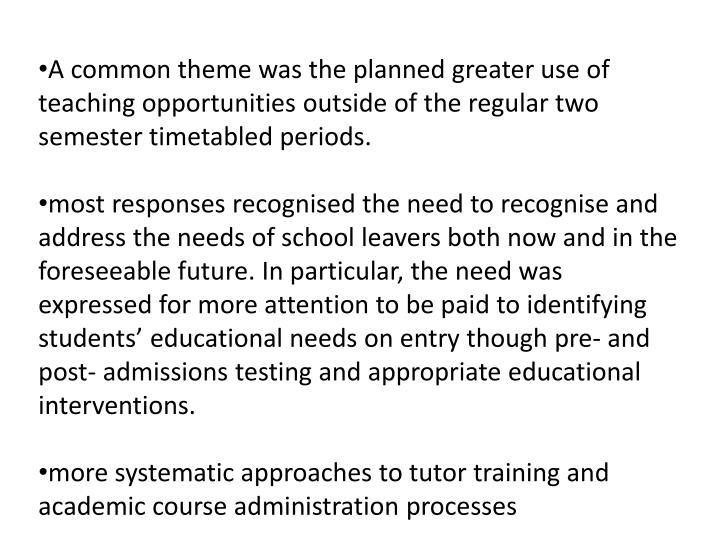 A common theme was the planned greater use of teaching opportunities outside of the regular two semester timetabled periods
