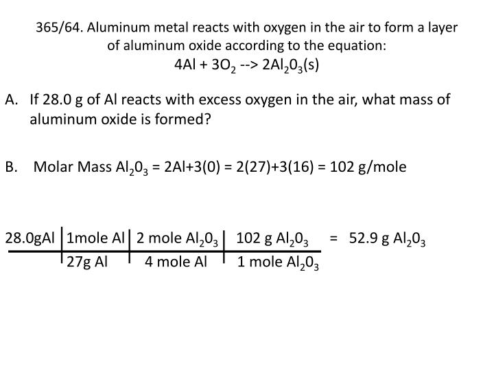 365/64. Aluminum metal reacts with oxygen in the air to form a layer of aluminum oxide according to the equation: