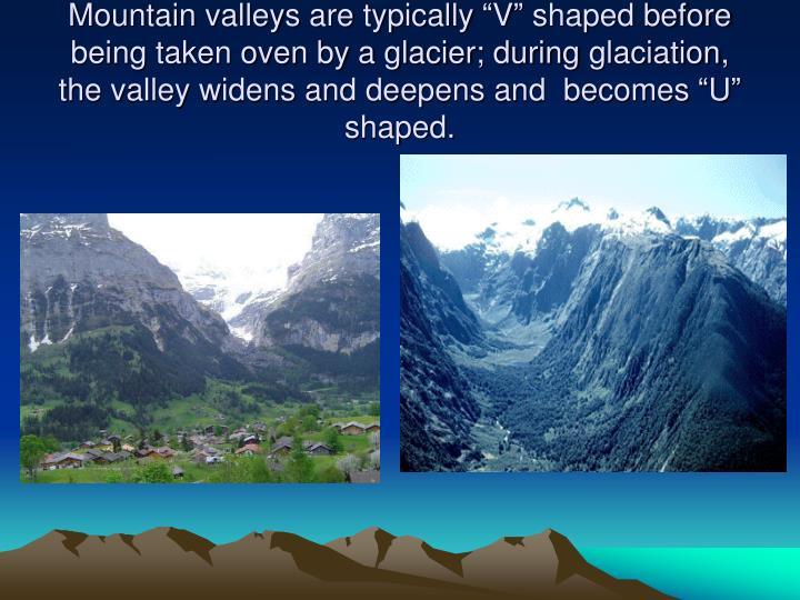 "Mountain valleys are typically ""V"" shaped before being taken oven by a glacier; during"