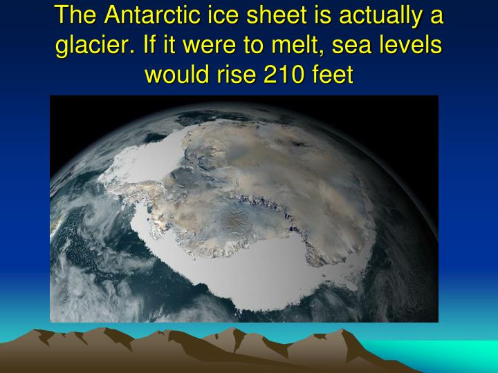 The Antarctic ice sheet is actually a glacier. If it were to melt, sea levels would rise 210 feet