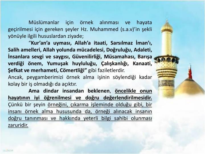 Müslümanlar için örnek alınması ve hayata geçirilmesi için gereken şeyler Hz. Muhammed (s.a.v)'in şekli yönüyle ilgili hususlardan ziyade;