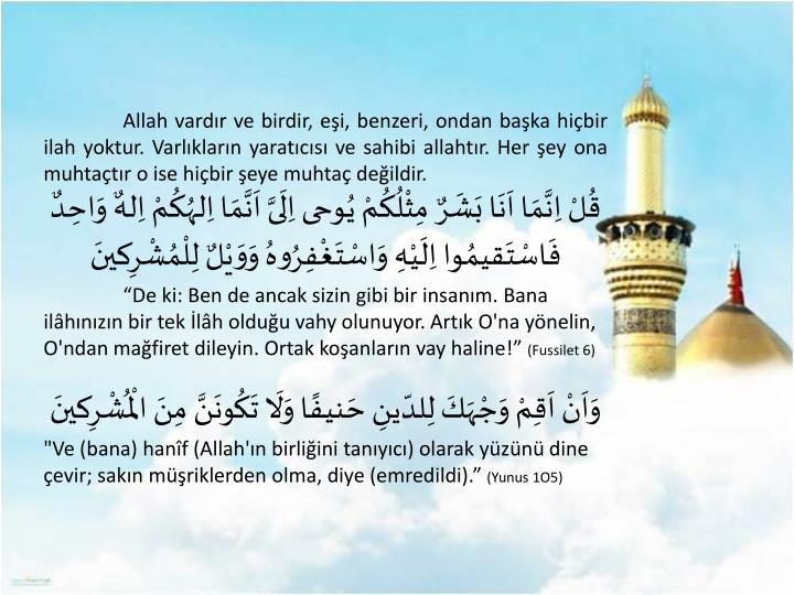 Allah vardır ve birdir, eşi, benzeri, ondan başka hiçbir ilah yoktur. Varlıkların yaratıcısı ve sahibi