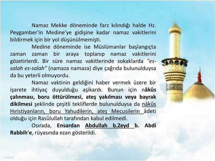Namaz Mekke döneminde farz kılındığı halde Hz. Peygamber'in Medine'ye gidişine kadar namaz vakitlerini bildirmek için bir yol düşünülmemişti.