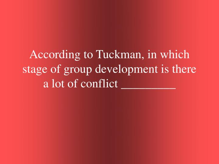 According to Tuckman, in which stage of group development is there a lot of conflict _________