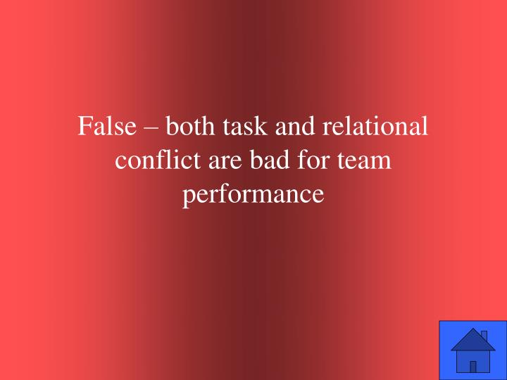 False – both task and relational conflict are bad for team performance
