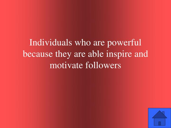 Individuals who are powerful because they are able inspire and motivate followers