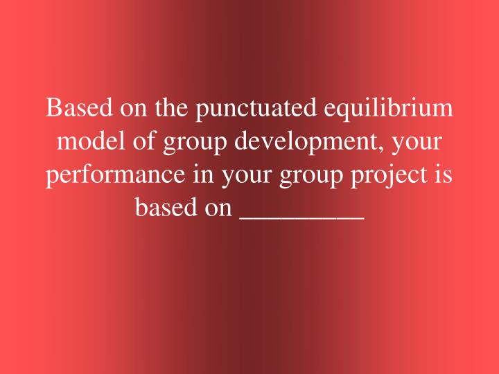 Based on the punctuated equilibrium model of group development, your performance in your group project is based on _________