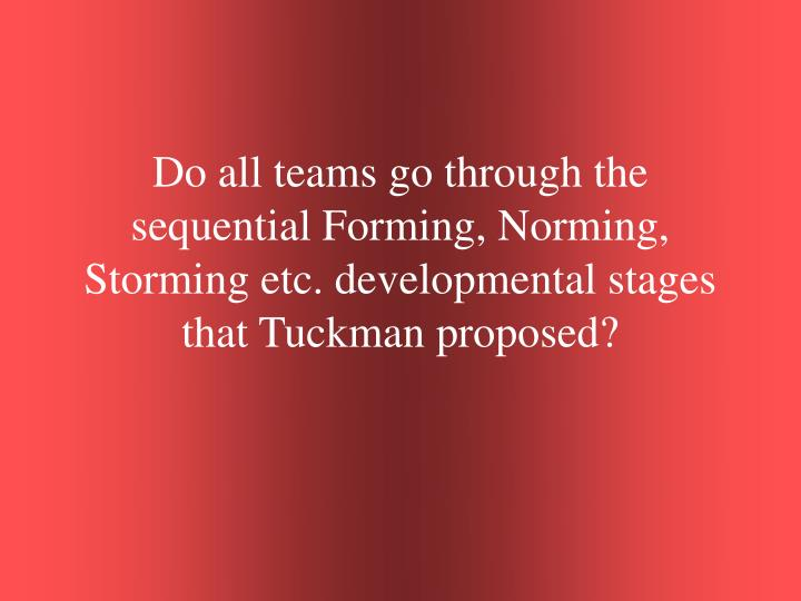 Do all teams go through the sequential Forming, Norming, Storming etc. developmental stages that Tuckman proposed?