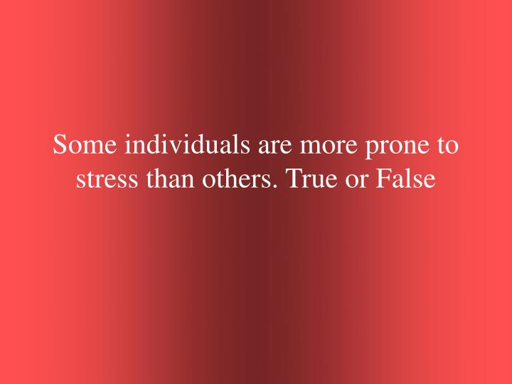 Some individuals are more prone to stress than others. True or False