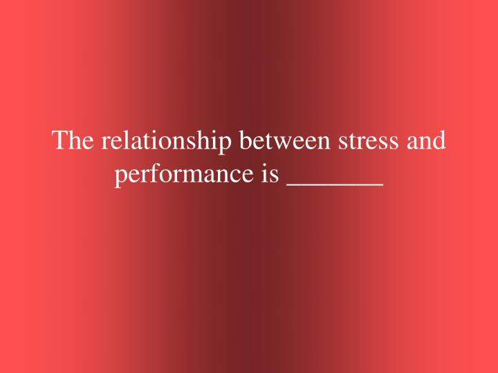 The relationship between stress and performance is _______