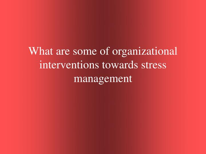 What are some of organizational interventions towards stress management