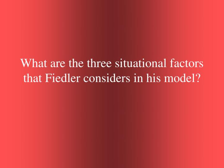 What are the three situational factors that Fiedler considers in his model?