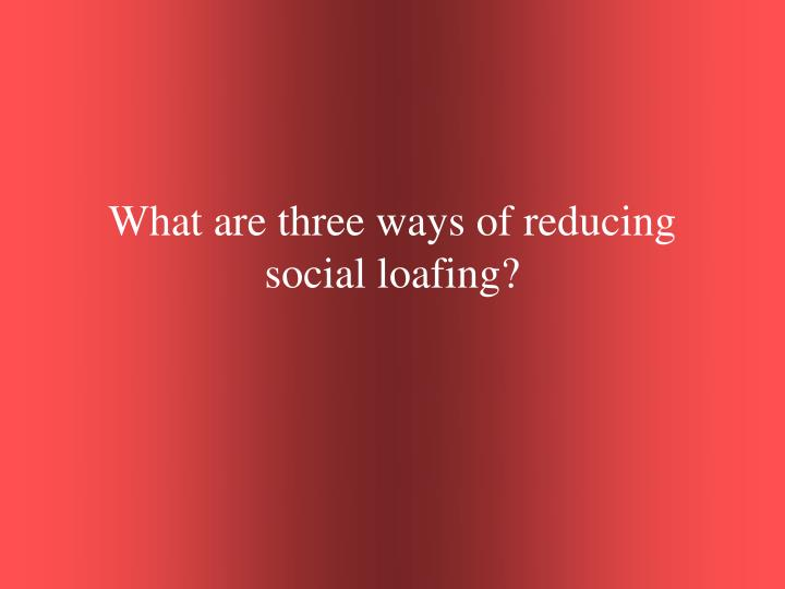 What are three ways of reducing social loafing?
