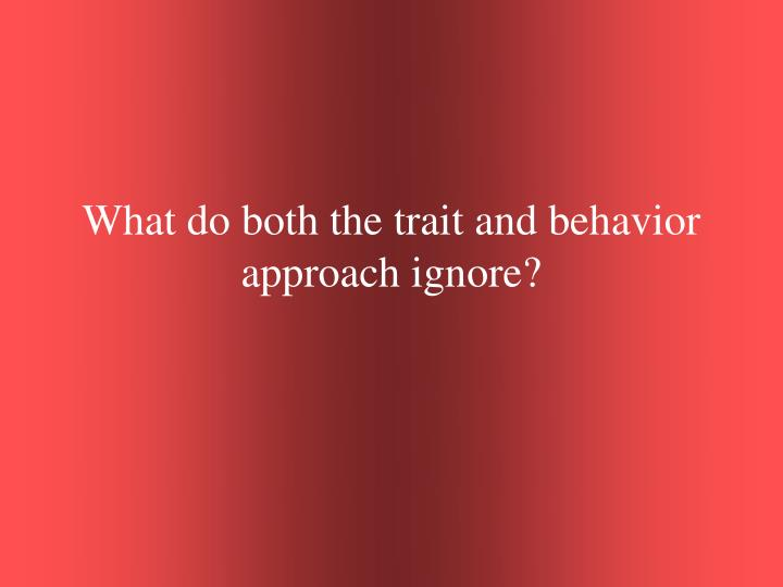 What do both the trait and behavior approach ignore?