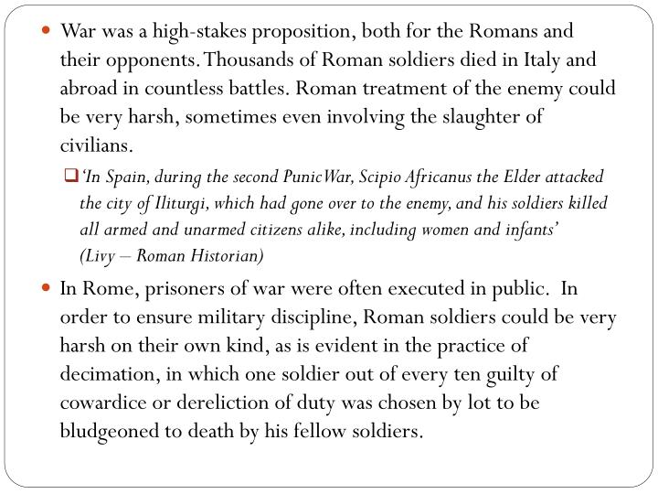 War was a high-stakes proposition, both for the Romans and their opponents. Thousands of Roman soldiers died in Italy and abroad in countless battles. Roman treatment of the enemy could be very harsh, sometimes even involving the slaughter of civilians.
