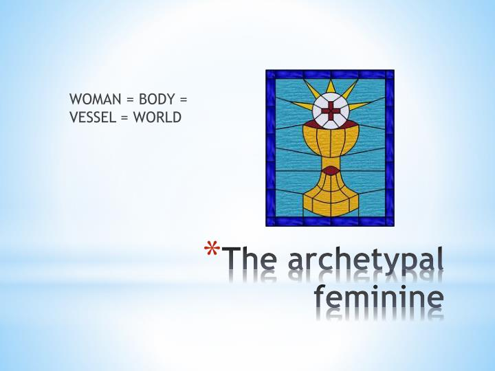 WOMAN = BODY = VESSEL = WORLD