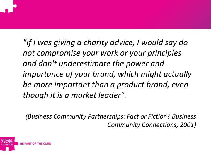 """""""If I was giving a charity advice, I would say do not compromise your work or your principles and don't underestimate the power and importance of your brand, which might actually be more important than a product brand, even though it is a market leader""""."""