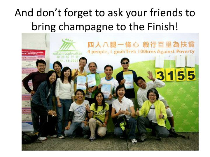 And don't forget to ask your friends to bring champagne to the Finish!