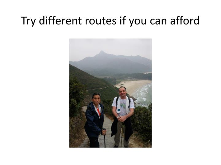 Try different routes if you can afford