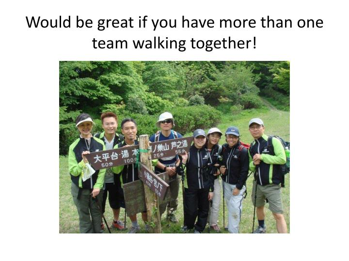Would be great if you have more than one team walking together!