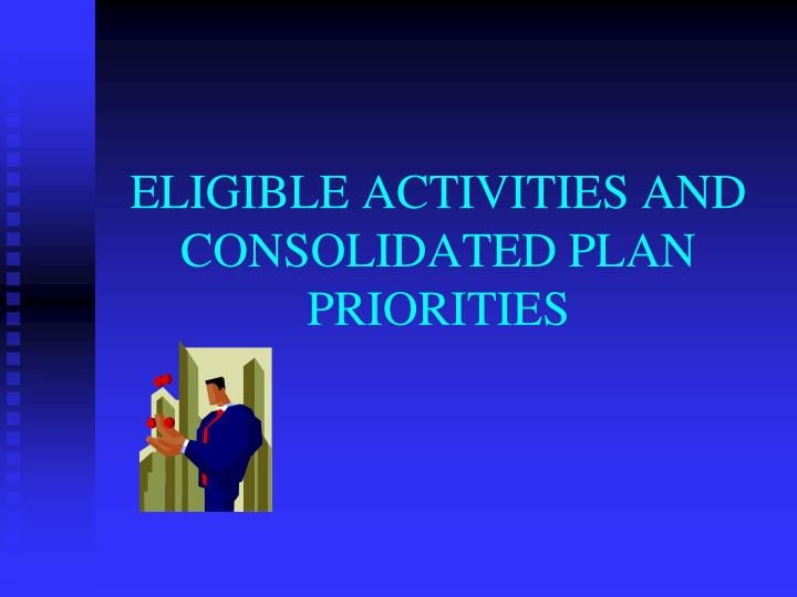 ELIGIBLE ACTIVITIES AND CONSOLIDATED PLAN PRIORITIES