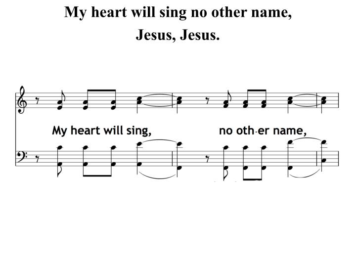 My heart will sing no other name,