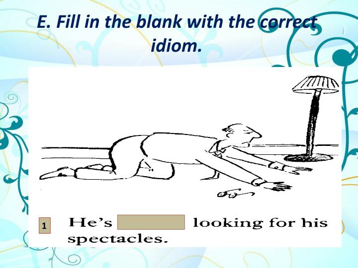 E. Fill in the blank with the correct idiom.