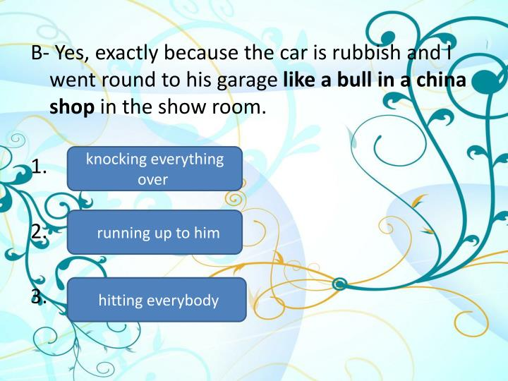 B- Yes, exactly because the car is rubbish and I went round to his garage