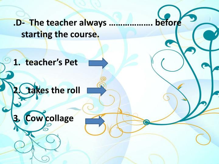 .D-  The teacher always ………………. before starting the course.