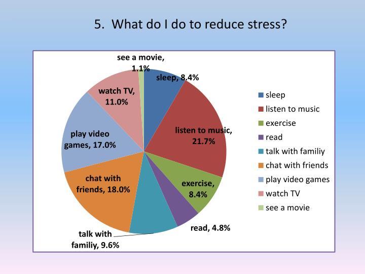 5.  What do I do to reduce stress?