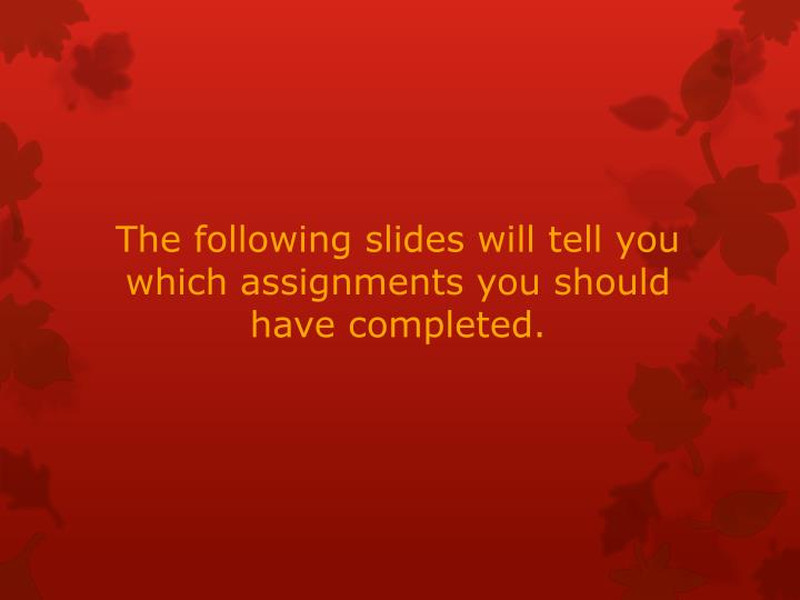 The following slides will tell you which assignments you should have completed