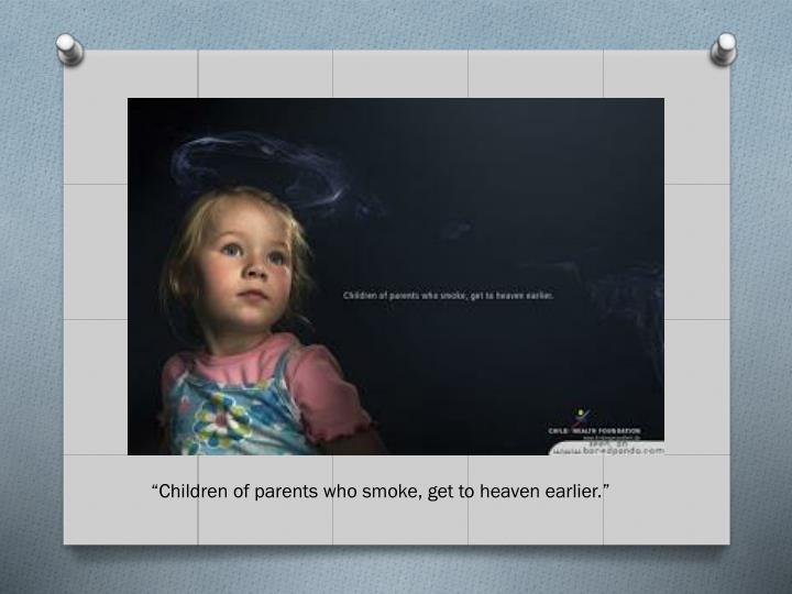 """""""Children of parents who smoke, get to heaven earlier."""""""