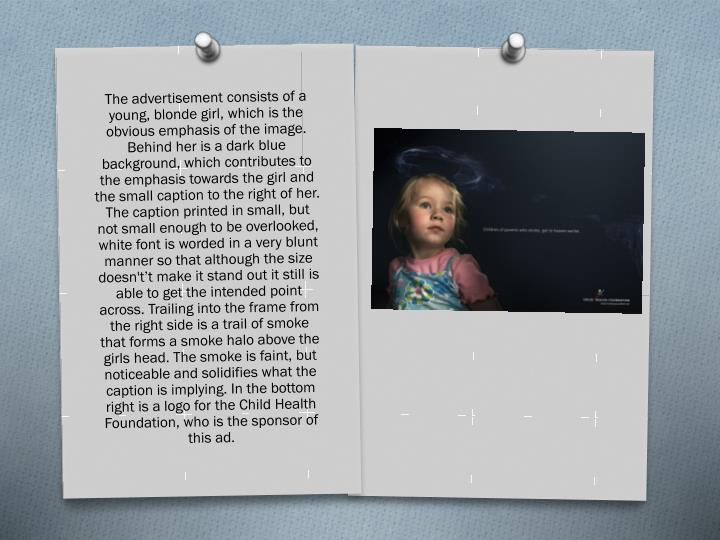 The advertisement consists of a young, blonde girl, which is the obvious emphasis of the image. Behind her is a dark blue background, which contributes to the emphasis towards the girl and the small caption to the right of her. The caption printed in small, but not small enough to be overlooked, white font is worded in a very blunt manner so that although the size doesn't