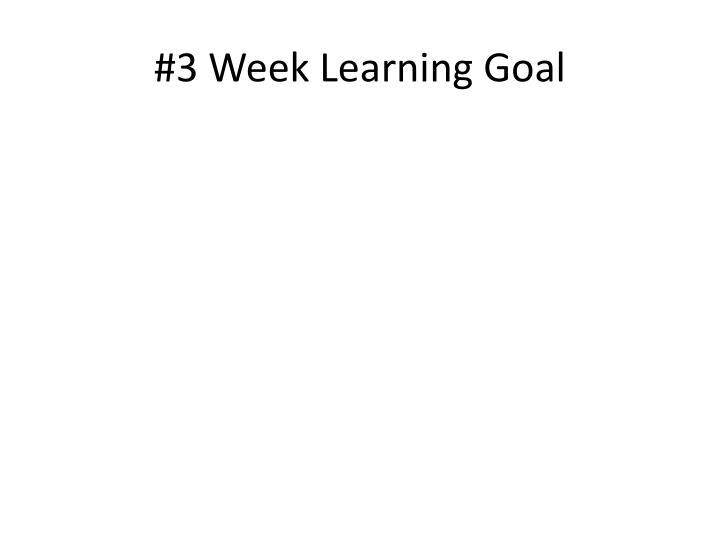 #3 Week Learning Goal