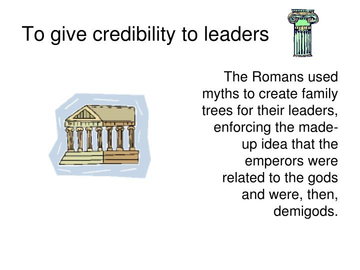 The Romans used myths to create family trees for their leaders, enforcing the made-up idea that the emperors were related to the gods and were, then, demigods.