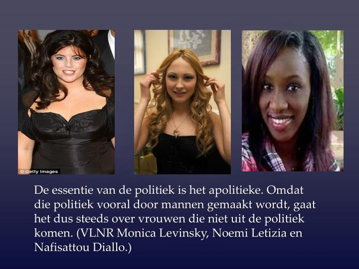 De essentie van de politiek is het apolitieke. Omdat die politiek vooral door mannen gemaakt wordt, gaat het dus steeds over vrouwen die niet uit de politiek komen. (VLNR Monica