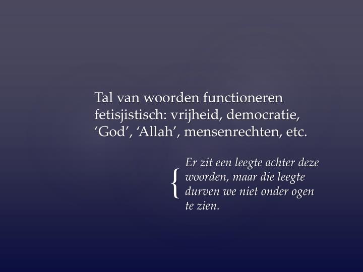 Tal van woorden functioneren fetisjistisch: vrijheid, democratie, 'God', 'Allah', mensenrechten, etc.