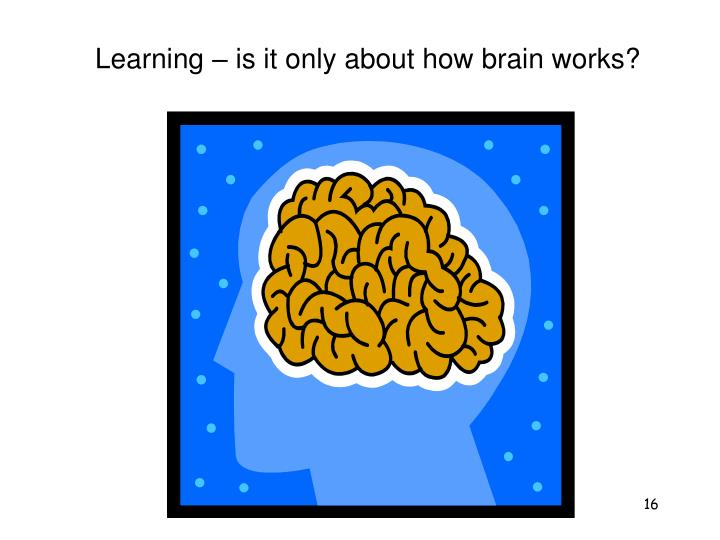 Learning – is it only about how brain works?