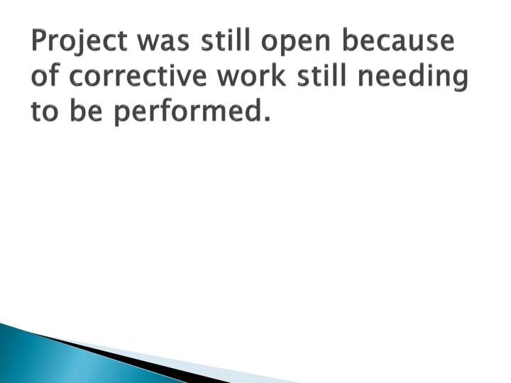 Project was still open because of corrective work still needing to be performed.